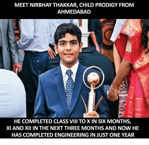 Memes, Prodigy, and Engineering: MEET NIRBHAY THAKKAR, CHILD PRODIGY FROM  AHMEDABAD  HE COMPLETED CLASS VIII TO X IN SIX MONTHS,  XI AND XII IN THE NEXT THREE MONTHS AND NOW HE  HAS COMPLETED ENGINEERING IN JUST ONE YEAR