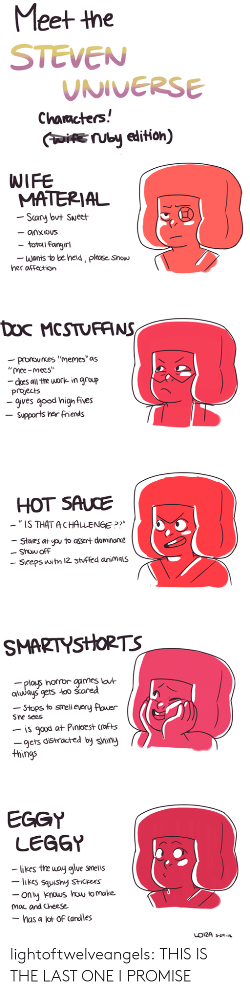 "Smell, Tumblr, and Work: Meet the  STEVEN  UNIVERSE  Characters!  IUby edition)  WIFE  MATERIAL  Scary but Sueet  - anxious  total fangirl  Wants to be held, please Show  her affection  Doc MCSTUFANS  -pronounes ""memes""as  ""mee-mees""  - does all the work in group  projects  -gives good high fives  Supports her frends  HOT SAUCE  -""IS THAT ACHALENGE ?7  Stares at pu to assert dominarxe  Show off  Siceps witn 12 3tuffed animais  SMARTYSHORTS  plays horror games lout  always gets too šared  -Stops to smell every flower  Sne sees  is gaud at Pinkrest crafts  -gets distracted by shiny  things  EGGY  LEGGY  likes the way alue smells  -likes sauishy Stickers  ony knous how to make  mac and Cheese  - has a lot of Candles  LO12A s-2- lightoftwelveangels:  THIS IS THE LAST ONE I PROMISE"