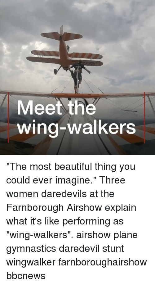 "walkers: Meet the  wing-walkers ""The most beautiful thing you could ever imagine."" Three women daredevils at the Farnborough Airshow explain what it's like performing as ""wing-walkers"". airshow plane gymnastics daredevil stunt wingwalker farnboroughairshow bbcnews"