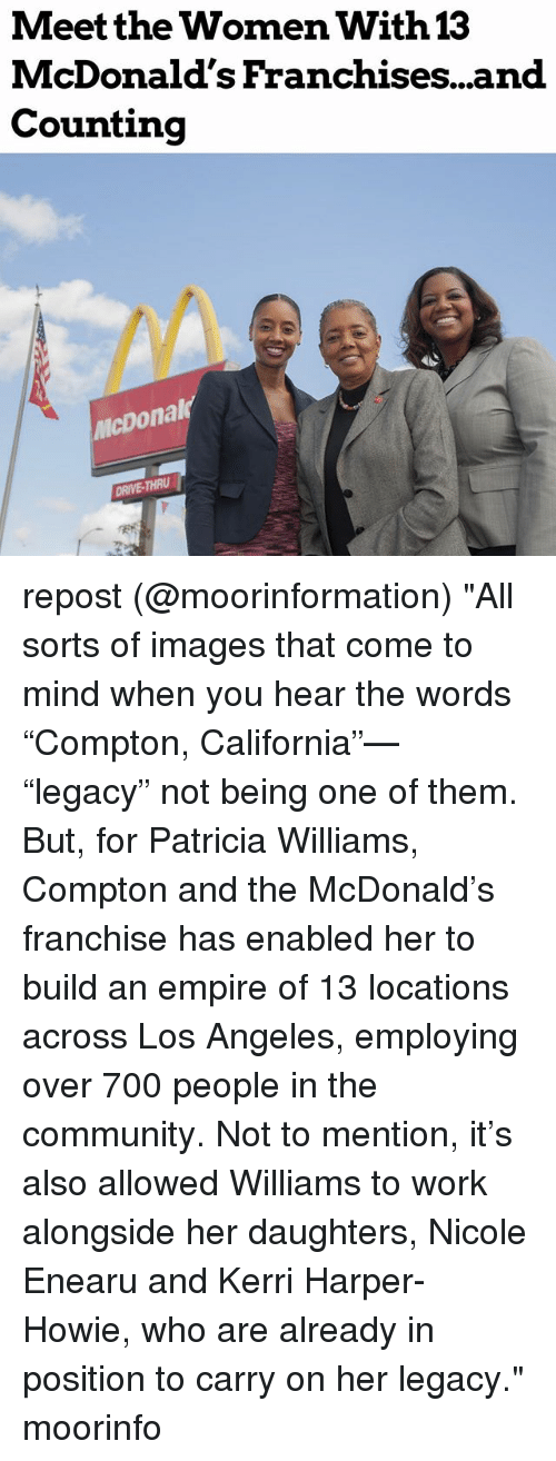 """Kerri: Meet the Women With  McDonald's Franchises...and  Counting  13  icDonal  DRIVE-THRU repost (@moorinformation) """"All sorts of images that come to mind when you hear the words """"Compton, California""""— """"legacy"""" not being one of them. But, for Patricia Williams, Compton and the McDonald's franchise has enabled her to build an empire of 13 locations across Los Angeles, employing over 700 people in the community. Not to mention, it's also allowed Williams to work alongside her daughters, Nicole Enearu and Kerri Harper-Howie, who are already in position to carry on her legacy."""" moorinfo"""