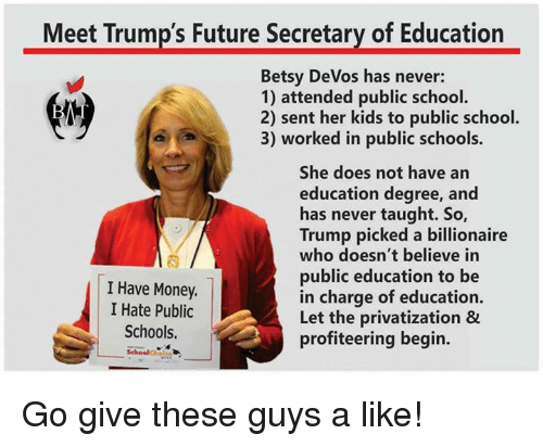 Memes, An Education, and Devo: Meet Trump's Future Secretary of Education  Betsy DeVos has never:  1) attended public school.  2) sent her kids to public school.  3) worked in public schools.  She does not have an  education degree, and  has never taught. So,  Trump picked a billionaire  who doesn't believe in  public education to be  I Have Money.  in charge of education.  I Hate Public  Let the privatization &  Schools.  profiteering begin. Go give these guys a like!