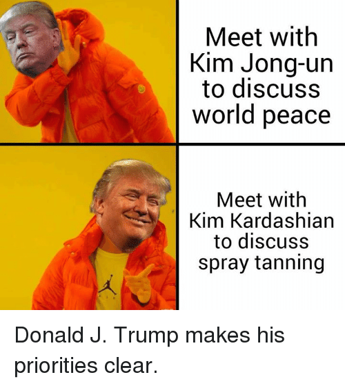 Tanning: Meet with  Kim Jong-un  to discuss  world peace  Meet with  Kim Kardashian  to discuss  spray tanning Donald J. Trump makes his priorities clear.