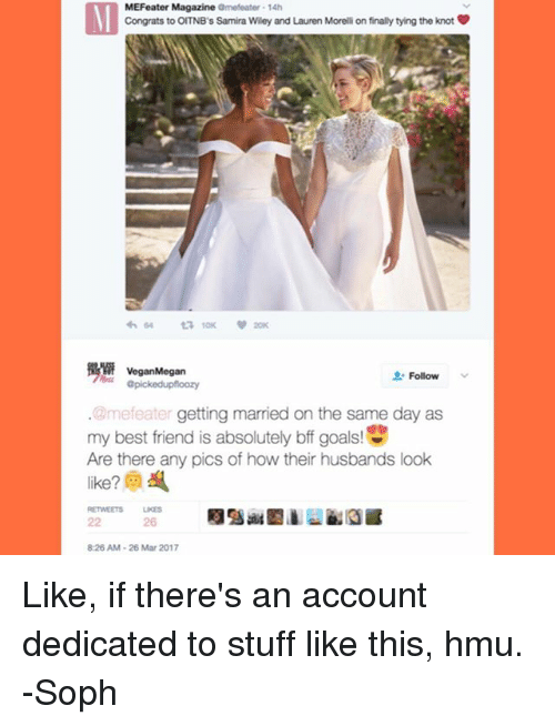 Knotted: MEFeater Magazine  amefeater 14h  Congrats to OITNB s Samira Wiley and Lauren Morelli on finally tying the knot  64 ta 10K 20K  Vegan Megan  Follow  apickedupfloozy  @mefeater getting married on the same day as  my best friend is absolutely bff goals  Are there any pics of how their husbands look  826 AM 26 Mar 2017 Like, if there's an account dedicated to stuff like this, hmu. -Soph