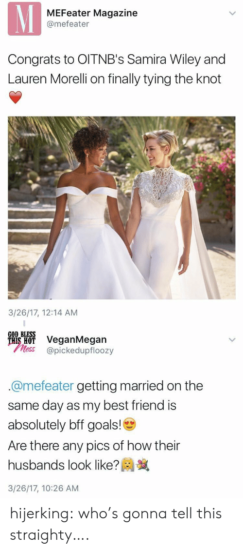 Best Friend, Goals, and God: MEFeater Magazine  @mefeater  Congrats to OITNB's Samira Wiley and  Lauren Morelli on finally tying the knot  3/26/17, 12:14 AM   GOD BLESS  ais H VeganMegan  less @pickedupfloozy  @mefeater getting married on the  same day as my best friend is  absolutely bff goals!  Are there any pics of how their  husbands look like?  3/26/17, 10:26 AM hijerking: who's gonna tell this straighty….