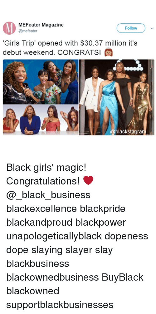 Dope, Girls, and Memes: MEFeater Magazine  @mefeater  -Follow,  Follow  'Girls Trip' opened with $30.37 million it's  debut Weekend. CONGRATS!  @blackstagra Black girls' magic! Congratulations! ❤ @_black_business blackexcellence blackpride blackandproud blackpower unapologeticallyblack dopeness dope slaying slayer slay blackbusiness blackownedbusiness BuyBlack blackowned supportblackbusinesses