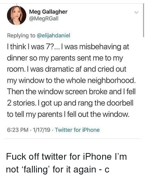 Af, Iphone, and Memes: Meg Gallagher  @MegRGall  Replying to @elijahdaniel  l think I was 7?... I was misbehaving at  dinner so my parents sent me to my  room. I was dramatic af and cried out  my window to the whole neighborhood.  Then the window screen broke and I fell  2 stories.I got up and rang the doorbell  to tell my parents I fell out the window.  6:23 PM . 1/17/19 Twitter for iPhone Fuck off twitter for iPhone I'm not 'falling' for it again - c