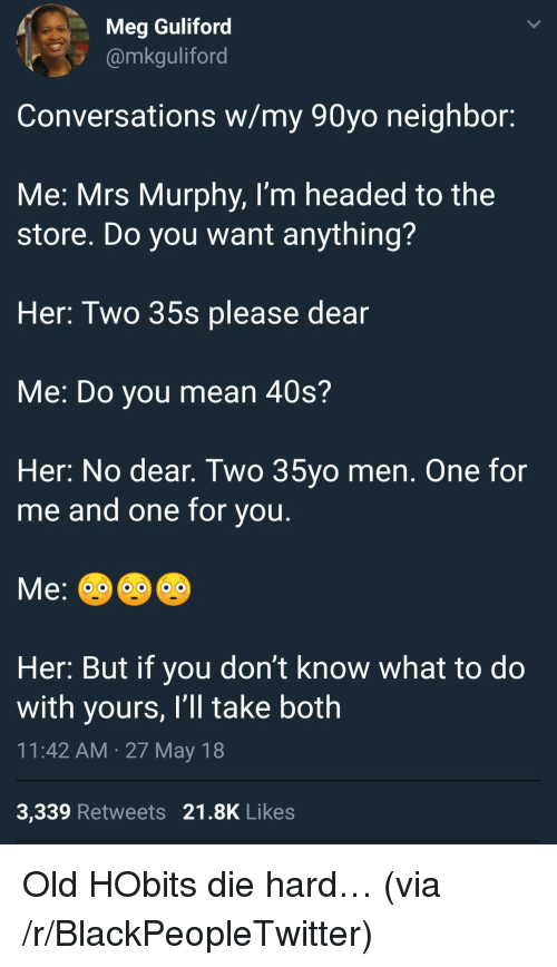 Blackpeopletwitter, Mean, and Old: Meg Guliford  @mkguliford  Conversations w/my 90yo neighbor:  Me: Mrs Murphy, I'm headed to the  store. Do you want anything?  Her: Two 35s please dear  Me: Do you mean 40s?  Her: No dear. Two 35yo men. One for  me and one for vou  Her: But if you don't know what to do  with yours, I'll take both  11:42 AM 27 May 18  3,339 Retweets 21.8K Likes <p>Old HObits die hard… (via /r/BlackPeopleTwitter)</p>