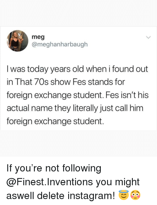 Instagram, Memes, and That 70s Show: meg  @meghanharbaugh  l was today years old when i found out  in That 70s show Fes stands for  foreign exchange student. Fes isn't his  actual name they literally just call him  foreign exchange student. If you're not following @Finest.Inventions you might aswell delete instagram! 😇😳