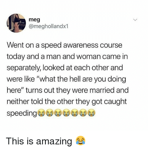 """Memes, Today, and Amazing: meg  @meghollandx1  Went on a speed awareness course  today and a man and woman came in  separately, looked at each other and  were like """"what the hell are you doing  here"""" turns out they were married and  neither told the other they got caught  speeding This is amazing 😂"""