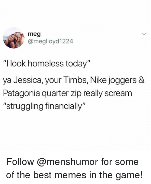 """Funny, Homeless, and Meme: meg  @meglloyd1224  """"I look homeless today""""  ya Jessica, your Timbs, Nike joggers &  Patagonia quarter zip really scream  """"struggling financially"""" Follow @menshumor for some of the best memes in the game!"""