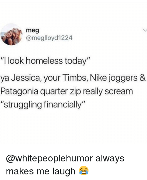 """Homeless, Memes, and Nike: meg  @meglloyd1224  """"I look homeless today""""  ya Jessica, your Timbs, Nike joggers &  Patagonia quarter zip really scream  """"struggling financially"""" @whitepeoplehumor always makes me laugh 😂"""