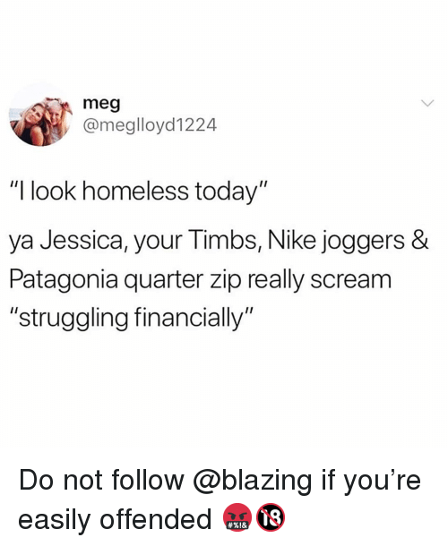"""Funny, Homeless, and Nike: meg  @meglloyd1224  """"I look homeless today""""  ya Jessica, your Timbs, Nike joggers  Patagonia quarter zip really scream  """"struggling financially"""" Do not follow @blazing if you're easily offended 🤬🔞"""