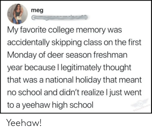 Deer: meg  My favorite college memory was  accidentally skipping class on the first  Monday of deer season freshman  year because I legitimately thought  that was a national holiday that meant  no school and didn't realize I just went  to a yeehaw high school  CloydRivers Yeehaw!