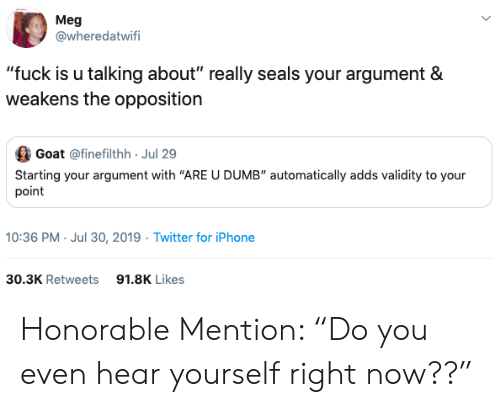 "Dumb, Iphone, and Twitter: Meg  @wheredatwifi  ""fuck is u talking about"" really seals your argument &  weakens the opposition  Goat @finefilthh Jul 29  Starting your argument with ""ARE U DUMB"" automatically adds validity to your  point  10:36 PM- Jul 30, 2019 Twitter for iPhone  30.3K Retweets  91.8K Likes Honorable Mention: ""Do you even hear yourself right now??"""