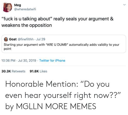 "Dank, Dumb, and Iphone: Meg  @wheredatwifi  ""fuck is u talking about"" really seals your argument &  weakens the opposition  Goat @finefilthh Jul 29  Starting your argument with ""ARE U DUMB"" automatically adds validity to your  point  10:36 PM- Jul 30, 2019 Twitter for iPhone  30.3K Retweets  91.8K Likes Honorable Mention: ""Do you even hear yourself right now??"" by MGLLN MORE MEMES"