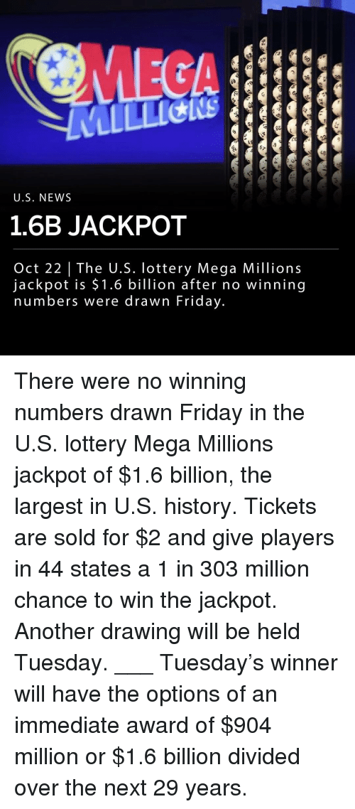 Divided: MEGA  97  36  48  0  U.S. NEWS  1.6B JACKPOT  Oct 22 | The U.S. lottery Mega Millions  jackpot is $1.6 billion after no winning  numbers were drawn Friday. There were no winning numbers drawn Friday in the U.S. lottery Mega Millions jackpot of $1.6 billion, the largest in U.S. history. Tickets are sold for $2 and give players in 44 states a 1 in 303 million chance to win the jackpot. Another drawing will be held Tuesday. ___ Tuesday's winner will have the options of an immediate award of $904 million or $1.6 billion divided over the next 29 years.