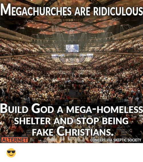 Fake, God, and Homeless: MEGACHURCHES ARE RIDICULOUS  BUILD GoD A MEGA-HOMELEsS  SHELTER AND STOP BEING  FAKE CHRISTIANS.  ALTERNET  ONCEPT VIA SKEPTIC SOCIETY 😎
