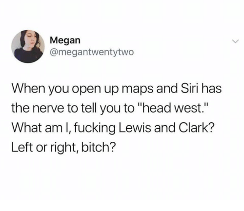 """Bitch, Fucking, and Head: Megan  @megantwentytwo  When you open up maps and Siri has  the nerve to tell you to """"head west.""""  What am l, fucking Lewis and Clark?  Left or right, bitch?"""
