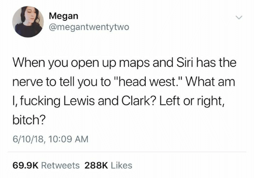 """Bitch, Fucking, and Head: Megan  @megantwentytwo  When you open up maps and Siri has the  nerve to tell you to """"head west."""" What am  I, fucking Lewis and Clark? Left or right,  bitch?  6/10/18, 10:09 AM  69.9K Retweets 288K Likes"""