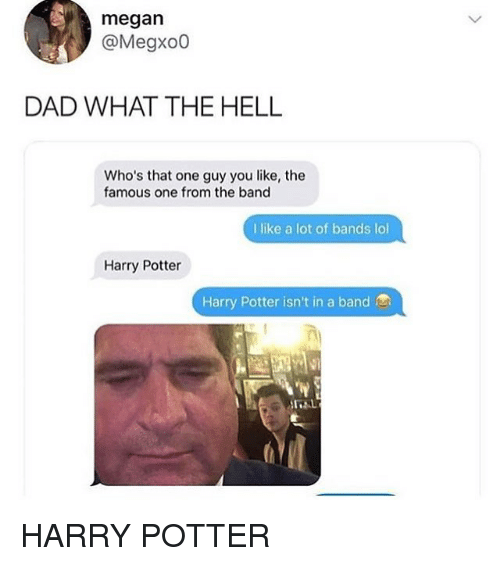 Dad, Harry Potter, and Lol: megan  @Megxo0  DAD WHAT THE HELL  Who's that one guy you like, the  famous one from the band  I like a lot of bands lol  Harry Potter  Harry Potter isn't in a band HARRY POTTER
