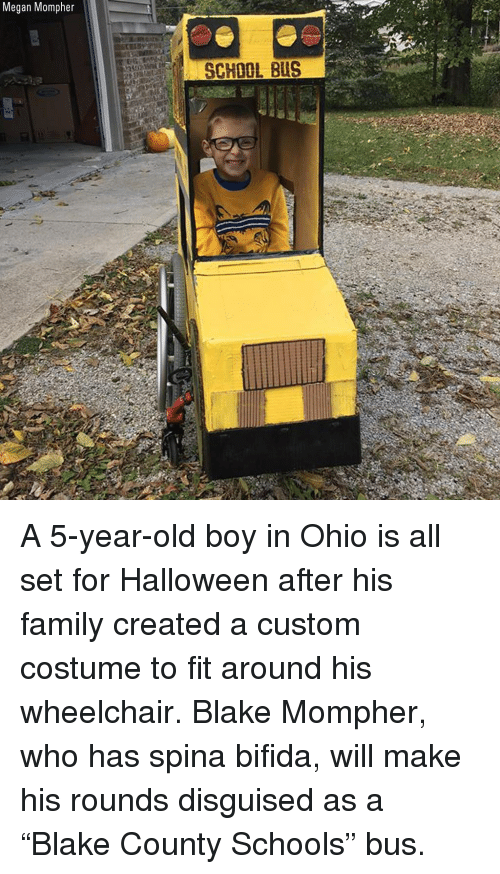 "Family, Halloween, and Megan: Megan Mompher  SCHOOL BUS A 5-year-old boy in Ohio is all set for Halloween after his family created a custom costume to fit around his wheelchair. Blake Mompher, who has spina bifida, will make his rounds disguised as a ""Blake County Schools"" bus."