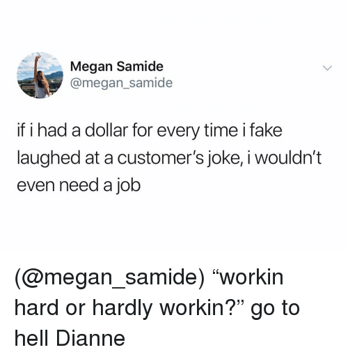 "Megan, Time, and Dank Memes: Megan Samide  @megan_samide  if i had a dollar for every time ifake  laughed at a customer's joke, i wouldn'""t  even need a job (@megan_samide) ""workin hard or hardly workin?"" go to hell Dianne"