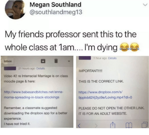 Interracial: Megan Southland  @southlandmeg13  My friends professor sent this to the  whole class at 1am....'m dying  1 hour ago Details  Inbox  21 hours ago Details  IMPORTANT!!!!  THIS IS THE CORRECT LINK  https://www.dropbox.com/s  Video #2 re Interracial Marriage is on class  moodle page & here:  http://www.babesandbitches.net/anna-  morna-spreading-in-black-stockings  9pplvb624j3yz9e/Loving.mp4?dl-o  Remember, a classmate suggested  downloading the dropbox app for a better  experience.  I have not tried it.  PLEASE DO NOT OPEN THE OTHER LINK  IT IS FOR AN ADULT WEBSITE