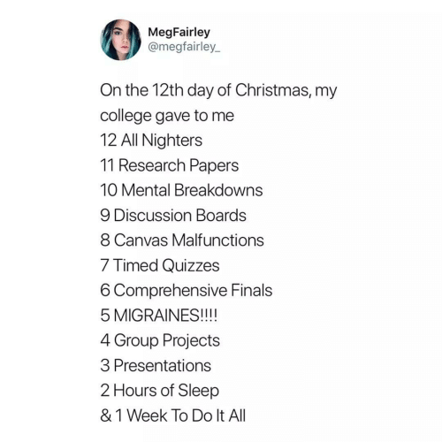 Canvas: MegFairley  @megfairley_  On the 12th day of Christmas, my  college gave to me  12 All Nighters  11 Research Papers  10 Mental Breakdowns  9 Discussion Boards  8 Canvas Malfunctions  7 Timed Quizzes  6 Comprehensive Finals  5 MIGRAINES!!!!  4 Group Projects  3 Presentations  2 Hours of Sleep  & 1 Week To Do It All