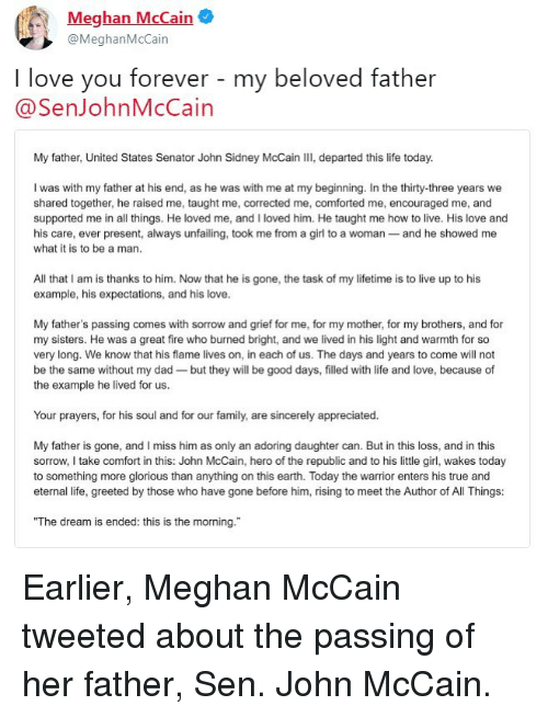 """i miss him: Meghan McCain  @MeghanMcCain  I love you forever - my beloved father  @SenJohnMcCain  My father, United States Senator John Sidney McCain III, departed this life today.  I was with my father at his end, as he was with me at my beginning. In the thirty-three years we  shared together, he raised me, taught me, corrected me, comforted me, encouraged me, and  supported me in all things. He loved me, and I loved him. He taught me how to live. His love and  his care, ever present, always unfailing, took me from a girl to a woman- and he showed me  what it is to be a man  All that I am is thanks to him. Now that he is gone, the task of my lifetime is to live up to his  example, his expectations, and his love.  My father's passing comes with sorrow and grief for me, for my mother, for my brothers, and for  my sisters. He was a great fire who burned bright, and we lived in his light and warmth for so  very long. We know that his flame lives on, in each of us. The days and years to come will not  be the same without my dad-but they will be good days, filled with life and love, because of  the example he lived for us.  Your prayers, for his soul and for our family, are sincerely appreciated.  My father is gone, and I miss him as only an adoring daughter can. But in this loss, and in this  sorrow,I take comfort in this: John McCain, hero of the republic and to his little girl, wakes today  to something more glorious than anything on this earth. Today the warrior enters his true and  eternal life, greeted by those who have gone before him, rising to meet the Author of All Things:  """"The dream is ended: this is the morning. Earlier, Meghan McCain tweeted about the passing of her father, Sen. John McCain."""