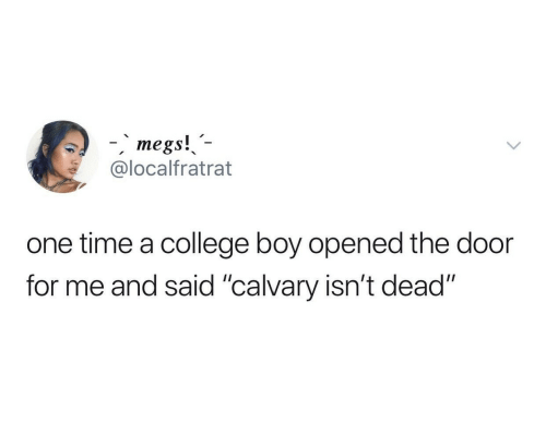 "College, Time, and Boy: -megs!  @localfratrat  one time a college boy opened the door  for me and said ""calvary isn't dead"""
