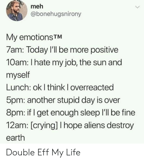 Crying, Life, and Meh: meh  @bonehugsnirony  My emotionsTM  7am: Today I'll be more positive  10am: I hate my job, the sun and  myself  Lunch: ok I think I overreacted  5pm: another stupid day is over  8pm: if get enough sleep I'll be fine  12am: [crying] I hope aliens destroy  earth Double Eff My Life