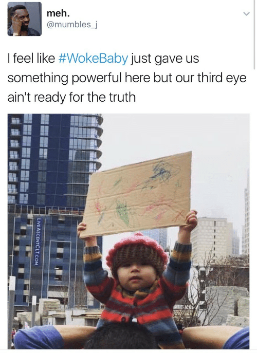 mumbles: meh.  @mumbles_j  I feel like #WokeBaby just gave us  something powerful here but our third eye  ain't ready for the truth