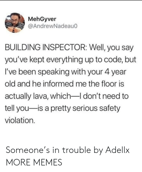Violation: MehGyver  @AndrewNadeau  BUILDING INSPECTOR: Well, you say  you've kept everything up to code, but  I've been speaking with your 4 year  old and he informed me the floor is  actually lava, which-I don't need to  tell you-is a pretty serious safety  violation. Someone's in trouble by Adellx MORE MEMES