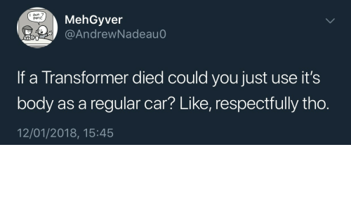 Transformer, Car, and You: MehGyver  @AndrewNadeau  I oun 7  Pens!  If a Transformer died could you just use it's  body as a regular car? Like, respectfully tho.  12/01/2018, 15:45