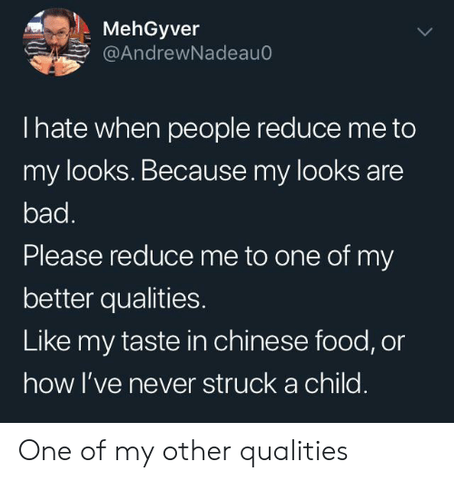 Bad, Chinese Food, and Food: MehGyver  @AndrewNadeau  Ihate when people reduce me to  my looks. Because my looks are  bad.  Please reduce me to one of my  better qualities.  Like my taste in chinese food, or  how I've never struck a child. One of my other qualities