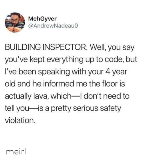 Old, MeIRL, and Been: MehGyver  @AndrewNadeau0  BUILDING INSPECTOR: Well, you say  you've kept everything up to code, but  I've been speaking with your 4 year  old and he informed me the floor is  actually lava, which I don't need to  tell you-is a pretty serious safety  violation. meirl