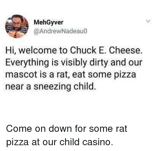 Casino: MehGyver  @AndrewNadeau0  Hi, welcome to Chuck E. Cheese.  Everything is visibly dirty and our  mascot is a rat, eat some pizza  near a sneezing child. Come on down for some rat pizza at our child casino.