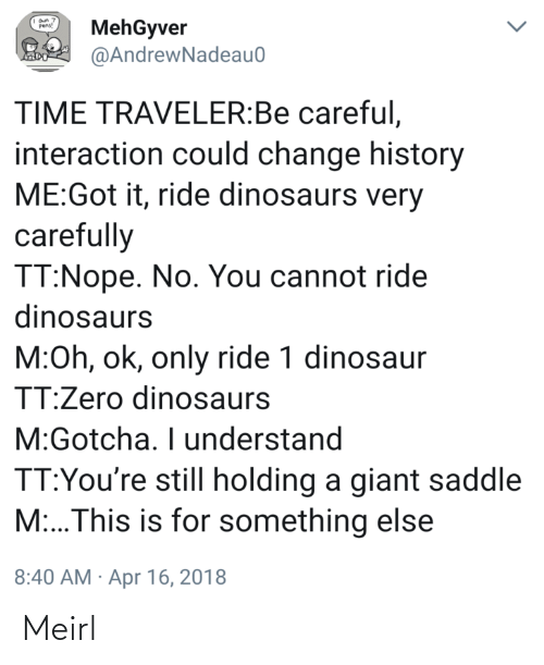 Dinosaur: MehGyver  @AndrewNadeau0  Pens!  TIME TRAVELER:Be careful,  interaction could change history  ME:Got it, ride dinosaurs very  carefully  TT:Nope. No. You cannot ride  dinosaurs  M:Oh, ok, only ride 1 dinosaur  TT:Zero dinosaurs  M:Gotcha. I understand  TT:You're still holding a giant saddle  M:..This is for something else  8:40 AM · Apr 16, 2018 Meirl