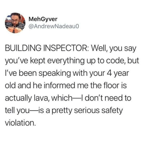 Dank, Old, and Been: MehGyver  @AndrewNadeauo  BUILDING INSPECTOR: Well, you say  you've kept everything up to code, but  I've been speaking with your 4 year  old and he informed me the floor is  actually lava, which don't need to  tell you-is a pretty serious safety  violation.