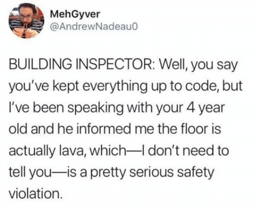 Dank, Old, and Been: MehGyver  @AndrewNadeauo  BUILDING INSPECTOR: Well, you say  you've kept everything up to code, but  I've been speaking with your 4 year  old and he informed me the floor is  actually lava, which-I don't need to  tell you-is a pretty serious safety  violation.