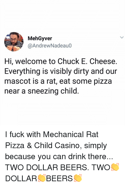 Chuck E Cheese, Memes, and Pizza: MehGyver  @AndrewNadeauo  Hi, welcome to Chuck E. Cheese.  Everything is visibly dirty and our  mascot is a rat, eat some pizza  near a sneezing child I fuck with Mechanical Rat Pizza & Child Casino, simply because you can drink there... TWO DOLLAR BEERS. TWO👏DOLLAR👏BEERS👏