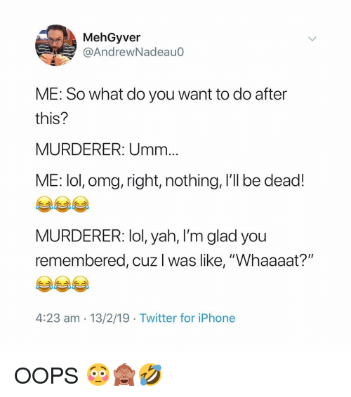"Iphone, Lol, and Memes: MehGyver  @AndrewNadeauo  ME: So what do you want to do after  this?  MURDERER: Umm  ME: lol, omg, right, nothing, I'll be dead!  MURDERER: lol, yah, l'm glad you  remembered, cuz I was like, ""Whaaaat?""  4:23 am - 13/2/19 Twitter for iPhone OOPS 😳🙈🤣"