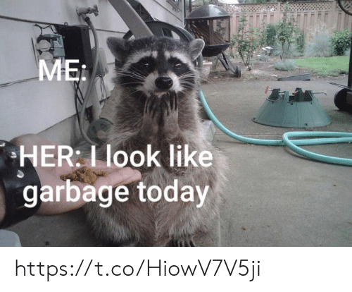 Memes, Today, and 🤖: MEi  HER: L look like  garbage today https://t.co/HiowV7V5ji