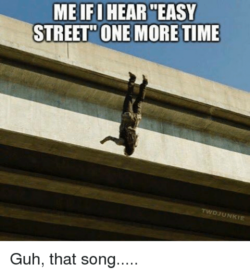 Guh: MEIFIHEAR EASY  STREET ONE MORE TIME  TWDJUNKTE Guh, that song.....