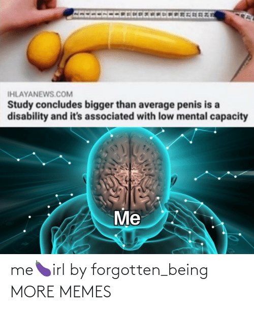 Forgotten: me🍆irl by forgotten_being MORE MEMES