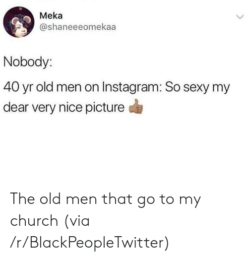 my dear: Meka  @shaneeeomekaa  Nobody:  40 yr old men on Instagram: So sexy my  dear very nice picture  > The old men that go to my church (via /r/BlackPeopleTwitter)