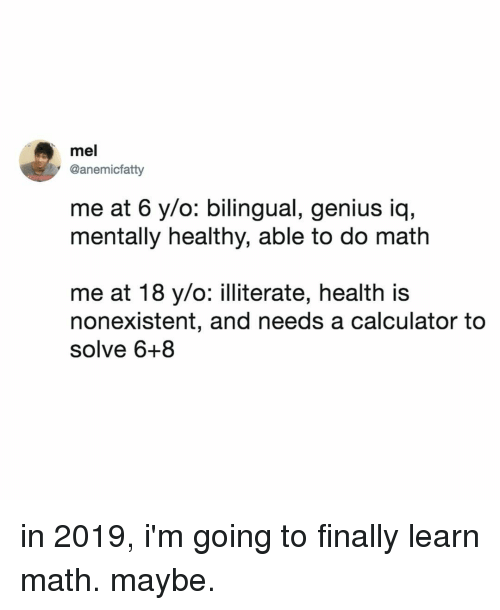 Calculator, Genius, and Math: mel  @anemicfatty  me at 6 y/o: bilingual, genius iq,  mentally healthy, able to do math  me at 18 y/o: illiterate, health is  nonexistent, and needs a calculator to  solve 6+8 in 2019, i'm going to finally learn math. maybe.