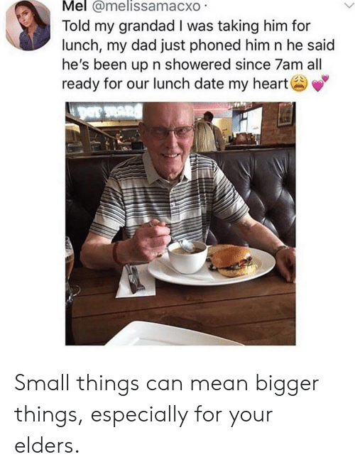 Dad, Date, and Heart: Mel @melissamacxo  Told my grandad I was taking him for  lunch, my dad just phoned him n he said  he's been up n showered since 7am all  ready for our lunch date my heart Small things can mean bigger things, especially for your elders.