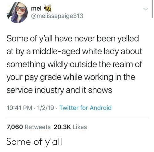 Android, Twitter, and White: mel  @melissapaige313  Some of y'all have never been yelled  at by a middle-aged white lady about  something wildly outside the realm of  your pay grade while working in the  service industry and it shows  10:41 PM 1/2/19 Twitter for Android  7,060 Retweets 20.3K Likes Some of y'all
