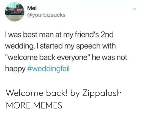 """Dank, Friends, and Memes: Mel  @yourbizsucks  I was best man at my friend's 2nd  wedding. I started my speech with  """"welcome back everyone"""" he was not  happy Welcome back! by Zippalash MORE MEMES"""